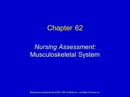 1 Mosby items and derived items © 2011, 2007 by Mosby, Inc., an affiliate of Elsevier, Inc. Nursing Assessment: Musculoskeletal System Chapter 62.