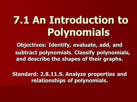 7.1 An Introduction to Polynomials Objectives: Identify, evaluate, add, and subtract polynomials. Classify polynomials, and describe the shapes of their.