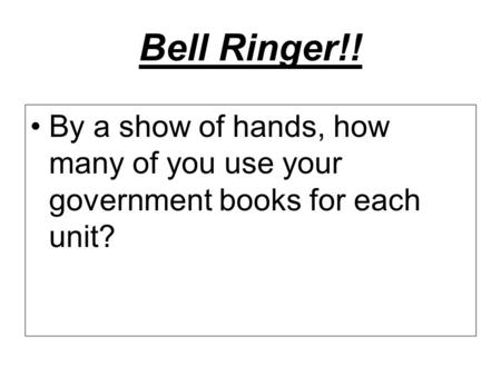 Bell Ringer!! By a show of hands, how many of you use your government books for each unit?