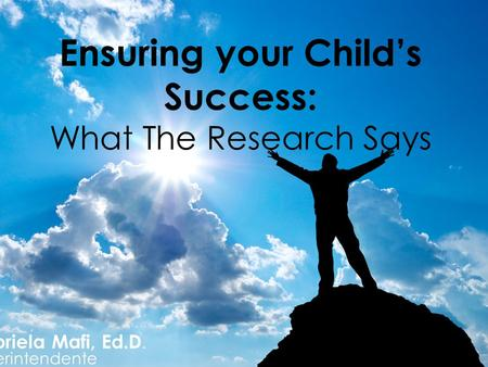 Gabriela Mafi, Ed.D. Superintendente Ensuring your Child's Success: What The Research Says.
