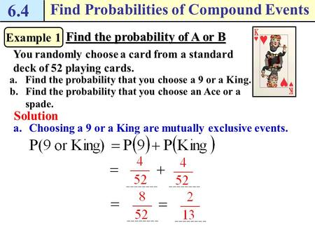 6.4 Find Probabilities of Compound Events Example 1 Find the probability of A or B You randomly choose a card from a standard deck of 52 playing cards.