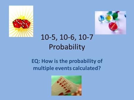 10-5, 10-6, 10-7 Probability EQ: How is the probability of multiple events calculated?