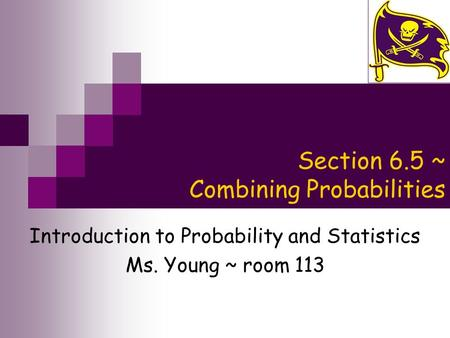 Section 6.5 ~ Combining Probabilities Introduction to Probability and Statistics Ms. Young ~ room 113.