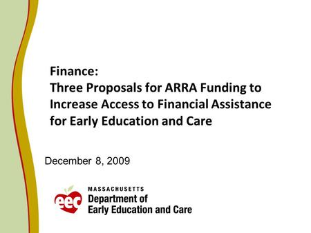 Finance: Three Proposals for ARRA Funding to Increase Access to Financial Assistance for Early Education and Care December 8, 2009.