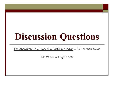 Discussion Questions The Absolutely True Diary of a Part-Time Indian – By Sherman Alexie Mr. Wilson – English 306.