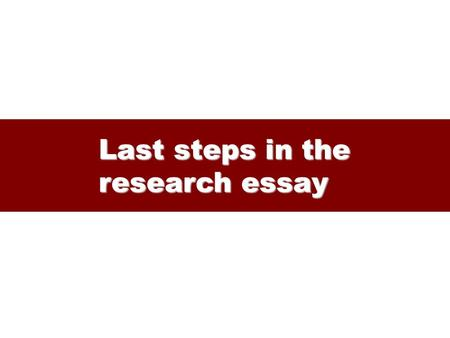 Last steps in the research essay. From outline to final essay The outline The outline – keeps you focused – guides further research – guides paper-writing.