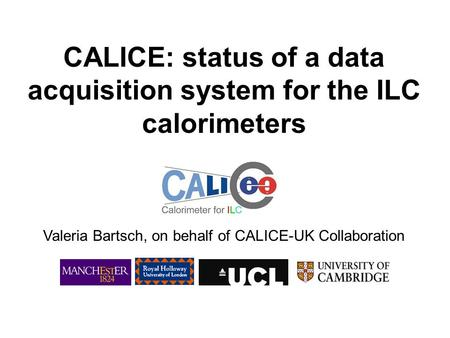 CALICE: status of a data acquisition system for the ILC calorimeters Valeria Bartsch, on behalf of CALICE-UK Collaboration.