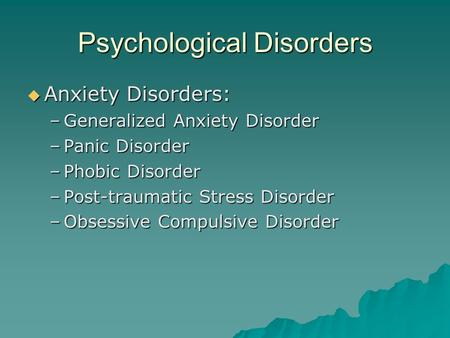 Psychological Disorders  Anxiety Disorders: –Generalized Anxiety Disorder –Panic Disorder –Phobic Disorder –Post-traumatic Stress Disorder –Obsessive.