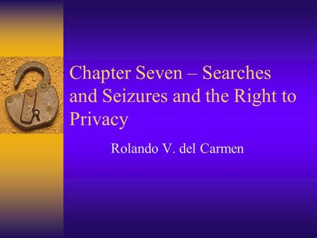 Chapter Seven – Searches and Seizures and the Right to Privacy Rolando V. del Carmen.