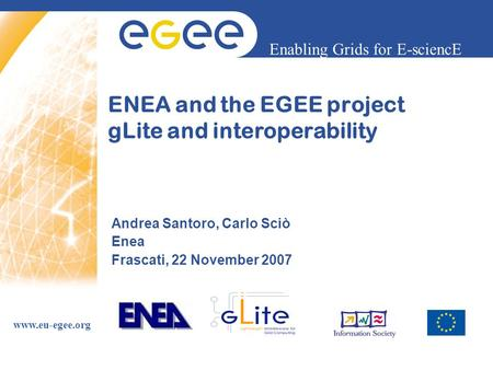 Enabling Grids for E-sciencE www.eu-egee.org ENEA and the EGEE project gLite and interoperability Andrea Santoro, Carlo Sciò Enea Frascati, 22 November.