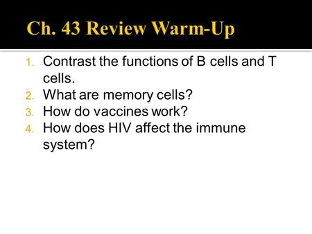 1. Contrast the functions of B cells and T cells. 2. What are memory cells? 3. How do vaccines work? 4. How does HIV affect the immune system?