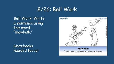 "8/26: Bell Work Bell Work: Write a sentence using the word ""mawkish."" Notebooks needed today!"
