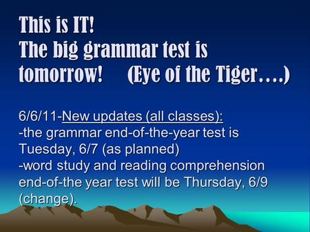 This is IT! The big grammar test is tomorrow! (Eye of the Tiger….) 6/6/11-New updates (all <strong>classes</strong>): -the grammar end-of-the-year test is Tuesday, 6/7.