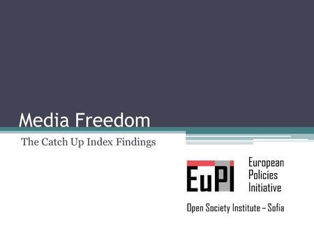 "Media Freedom The Catch Up Index Findings. What is the Catch Up Index? Are the ten ""new"", post-communist member states of the EU – the EU10 – catching."
