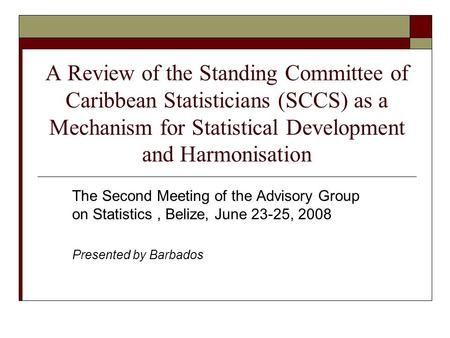 A Review of the Standing Committee of Caribbean Statisticians (SCCS) as a Mechanism for Statistical Development and Harmonisation The Second Meeting of.