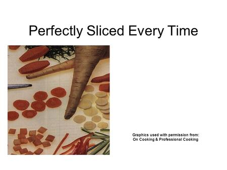 Perfectly Sliced Every Time Graphics used with permission from: On Cooking & Professional Cooking.
