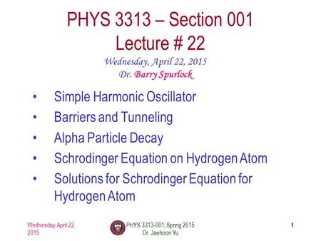 Wednesday, April 22, 2015 PHYS 3313-001, Spring 2015 Dr. Jaehoon Yu 1 PHYS 3313 – Section 001 Lecture # 22 Wednesday, April 22, 2015 Dr. Barry Spurlock.