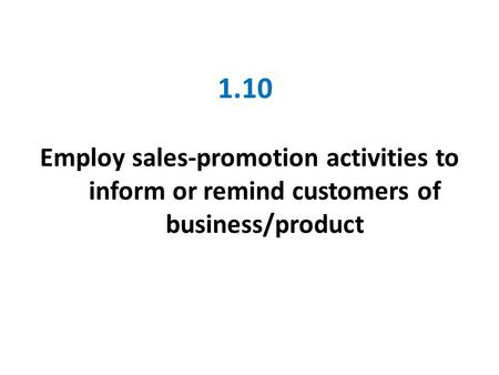 1.10 Employ sales-promotion activities to inform or remind customers of business/product.