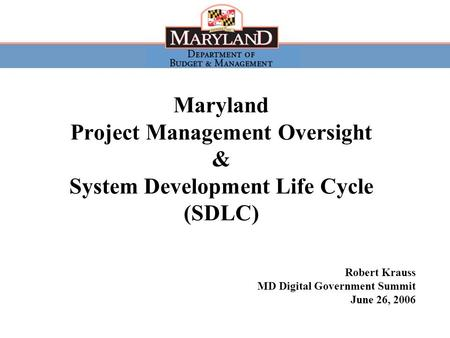 MD Digital Government Summit, June 26, 2006 1 Maryland Project Management Oversight & System Development Life Cycle (SDLC) Robert Krauss MD Digital Government.