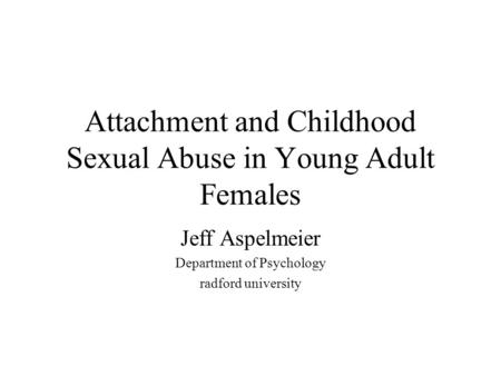 Attachment and Childhood Sexual Abuse in Young Adult Females Jeff Aspelmeier Department of Psychology radford university.