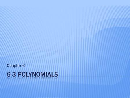 Chapter 6.  Classify polynomials and write polynomials in standard form.  Evaluate polynomial expressions.