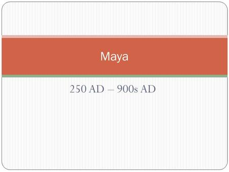 250 AD – 900s AD Maya. Main Ideas Geography helped shape the lives of the Maya. The Maya built great cities linked by trade. Maya culture was influenced.