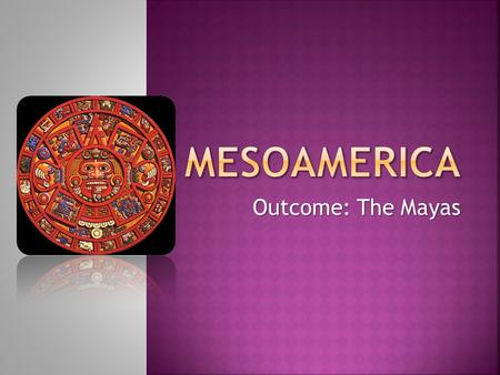 Outcome: The Mayas.  Environment  S. Mexico  Yucatan Peninsula  Steamy jungles  Cool mountains.