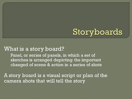 What is a story board? Panel, or series of panels, in which a set of sketches is arranged depicting the important changed of scene & action in a series.