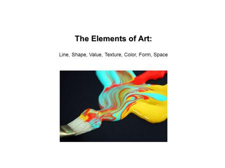 The Elements of Art: Line, Shape, Value, Texture, Color, Form, Space.