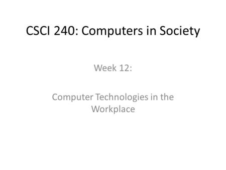CSCI 240: Computers in Society Week 12: Computer Technologies in the Workplace.