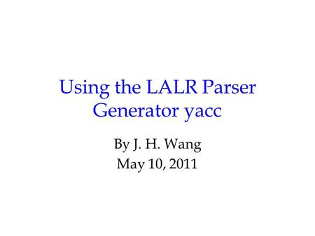 Using the LALR Parser Generator yacc By J. H. Wang May 10, 2011.