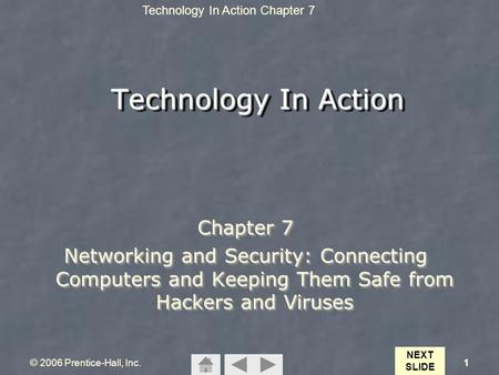 Technology In Action Chapter 7 © 2006 Prentice-Hall, Inc.1 Technology In Action Chapter 7 Networking <strong>and</strong> Security: Connecting Computers <strong>and</strong> Keeping Them.