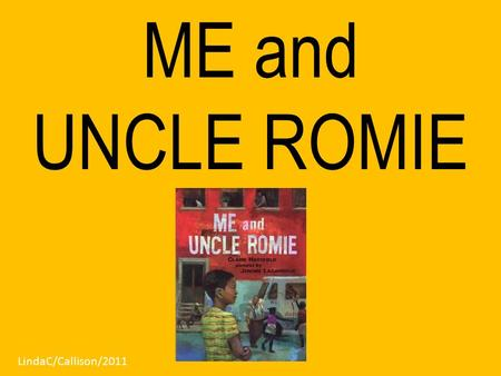 ME and UNCLE ROMIE LindaC/Callison/2011. Me and Uncle Romie is Claire Hartfield's only book. Illustrator Jerome Lagarrigue has illustrated several books.