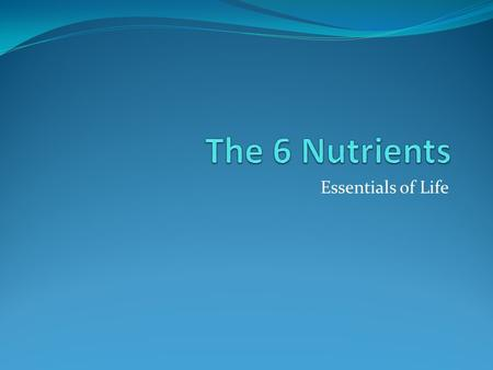 Essentials of Life. Nutrients: Substances in food that your body needs Water - Helps in digestion absorption of food - regulates body temperature - carries.
