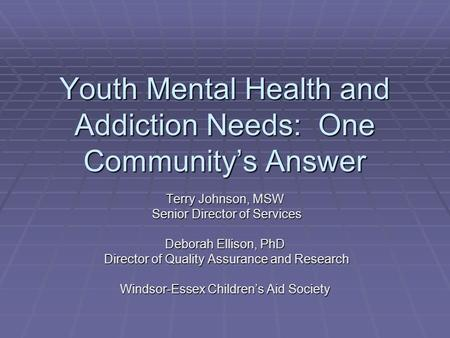 Youth Mental Health and Addiction Needs: One Community's Answer Terry Johnson, MSW Senior Director of Services Senior Director of Services Deborah Ellison,