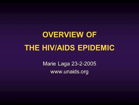 OVERVIEW OF THE HIV/AIDS EPIDEMIC Marie Laga 23-2-2005 www.unaids.org.