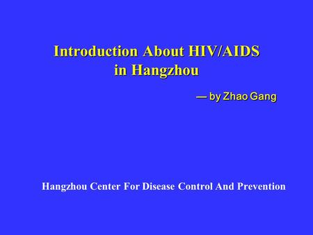 Introduction About HIV/AIDS in Hangzhou Hangzhou Center For Disease Control And Prevention — by Zhao Gang — by Zhao Gang.