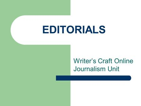EDITORIALS Writer's Craft Online Journalism Unit.