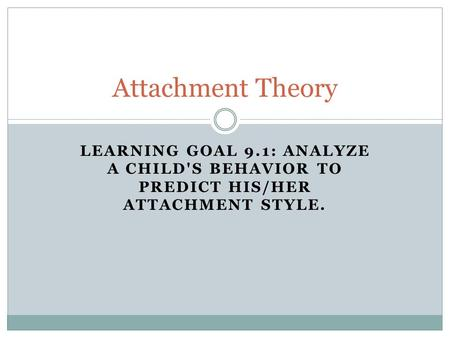 LEARNING GOAL 9.1: ANALYZE A CHILD'S BEHAVIOR TO PREDICT HIS/HER ATTACHMENT STYLE. Attachment Theory.
