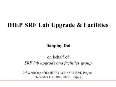 IHEP SRF Lab Upgrade & Facilities Jianping Dai on behalf of SRF lab upgrade and facilities group 2 nd Workshop of the IHEP 1.3GHz SRF R&D Project, December.