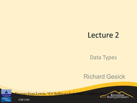 "CSE 1301 Lecture 2 Data Types Figures from Lewis, ""C# Software Solutions"", Addison Wesley Richard Gesick."
