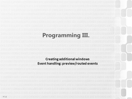 V 1.1 Programming III. Creating additional windows Event <strong>handling</strong>: preview/routed events.