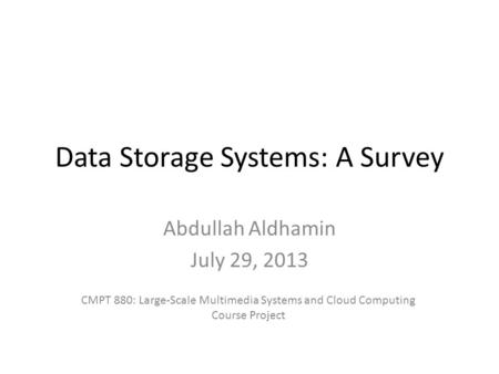Data <strong>Storage</strong> Systems: A Survey Abdullah Aldhamin July 29, 2013 CMPT 880: Large-Scale Multimedia Systems and Cloud <strong>Computing</strong> Course Project.