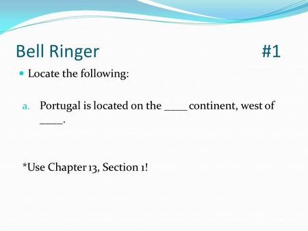 Bell Ringer#1 Locate the following: a. Portugal is located on the ____ <strong>continent</strong>, west of ____. *Use Chapter 13, Section 1!