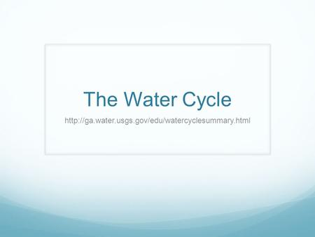 The Water Cycle http://ga.water.usgs.gov/edu/watercyclesummary.html.