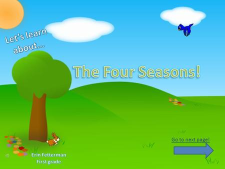 The Four Seasons! Let's learn about… Go to next page! Erin Fetterman