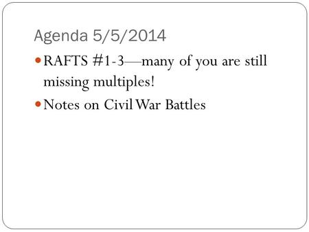 Agenda 5/5/2014 RAFTS #1-3—many of you are still missing multiples! Notes on Civil War Battles.