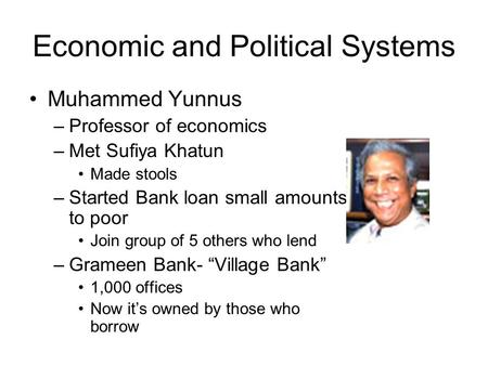 Economic and Political Systems Muhammed Yunnus –Professor of economics –Met Sufiya Khatun Made stools –Started Bank loan small amounts to poor Join group.