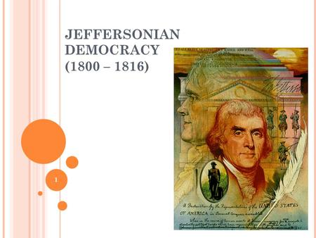 "1 JEFFERSONIAN DEMOCRACY (1800 – 1816). 2 2 ELECTION OF 1800 ""Revolution of 1800"" Adams v. Jefferson (again) Challenged by Aaron Burr (DR) Major Issues:"