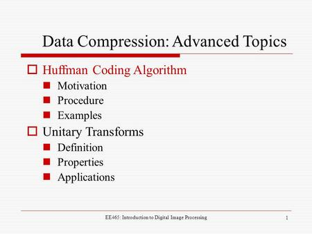 EE465: Introduction to Digital <strong>Image</strong> Processing 1 Data <strong>Compression</strong>: Advanced Topics  Huffman Coding Algorithm Motivation Procedure Examples  Unitary.